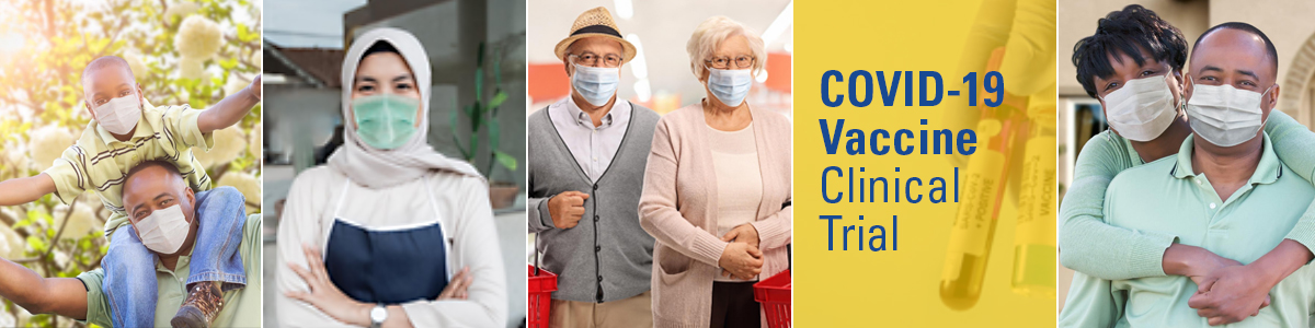 Text reading COVID-19 Vaccine Clinical Trial with 4 images of people wearing masks: Black man with boy on shoulders, woman in hajib wearing an apron, elderly couple with small grocery baskets over arms, Black couple, woman standing behind man hugging him