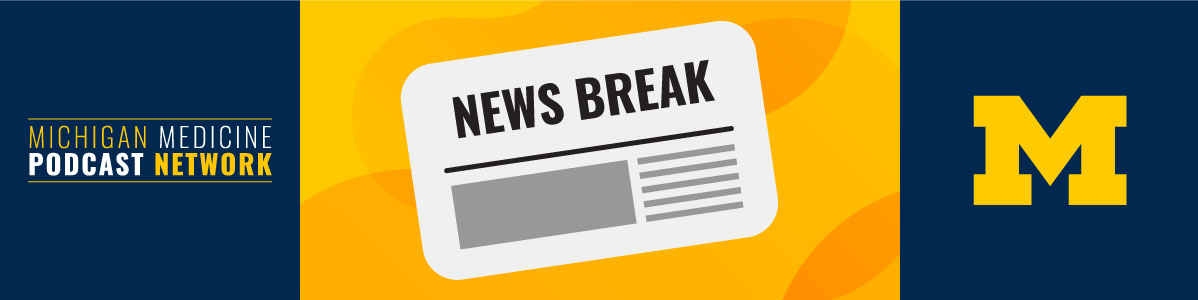 Michigan Medicine News Break