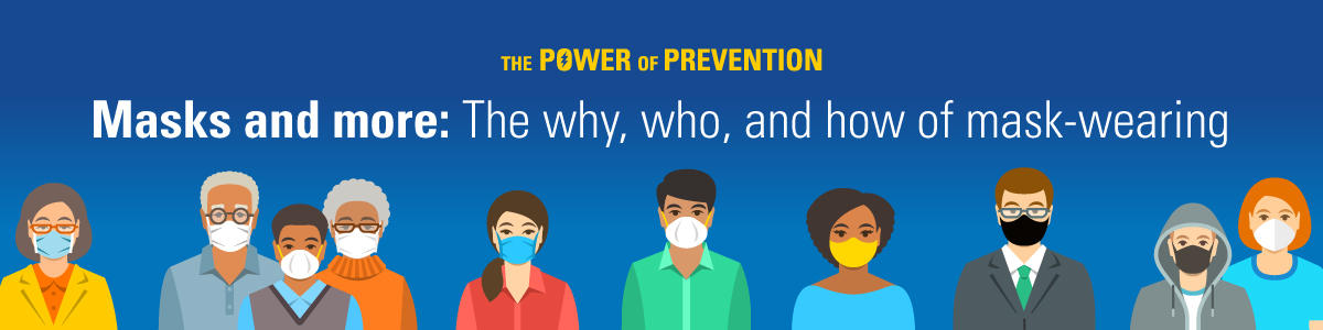 "Illustration of diverse line-up of people, all wearing masks of different styles with text ""The Power of Prevention"" and ""Masks and more: The why, who, and how of mask-wearing"""