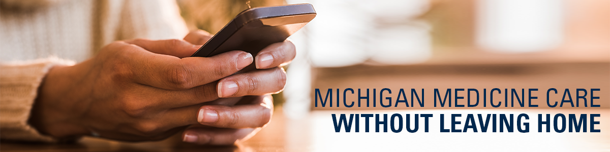 Hands holding phone with text: Michigan Medicine care without leaving home